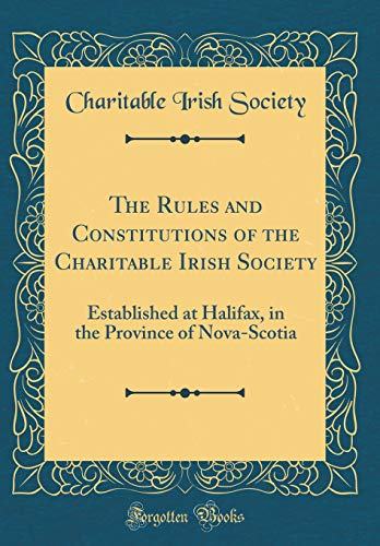 The Rules and Constitutions of the Charitable Irish Society: Established at Halifax, in the Province of Nova-Scotia (Classic Reprint) por Charitable Irish Society