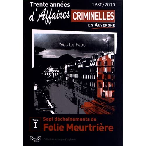 Trente années d'affaires criminelles en Auvergne (1980/2010) : Tome 1, Sept déchaînements de folie meurtrière