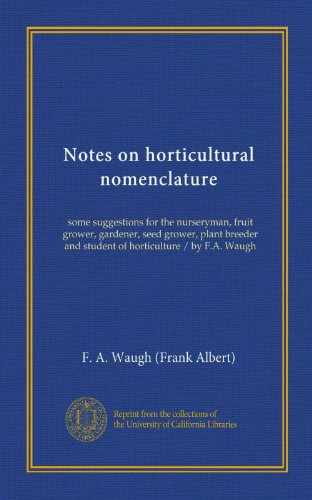 Notes on horticultural nomenclature: some suggestions for the nurseryman, fruit grower, gardener, seed grower, plant breeder and student of horticulture / by F.A. Waugh