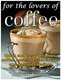 For the lovers of coffee: Quick and easy delicious coffee beverages, cocktails and desserts recipes (English Edition) par [Ambrose, Elizabeth]