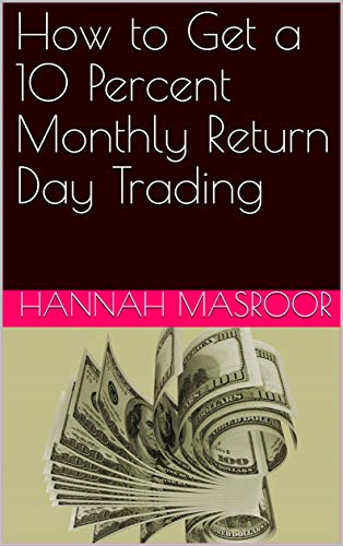 How to Get a 10 Percent Monthly Return Day Trading (English Edition)
