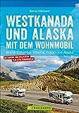 Westkanada & Alaska mit dem Wohnmobil: British Columbia, Alberta, Yukon und Alaska. Wohnmobil-Reiseführer mit Straßenatlas, GPS-Koordinaten zu den Stellplätzen und Streckenleisten. Aktualisiert 2019