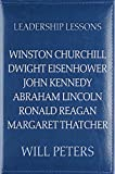 Leadership Lessons: Winston Churchill, Dwight Eisenhower, John Kennedy, Abraham Lincoln, Ronald Reagan, Margaret Thatcher