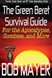 The Green Beret Survival Guide: for the Apocalypse, Zombies, and More (Green Beret Survival Guides)