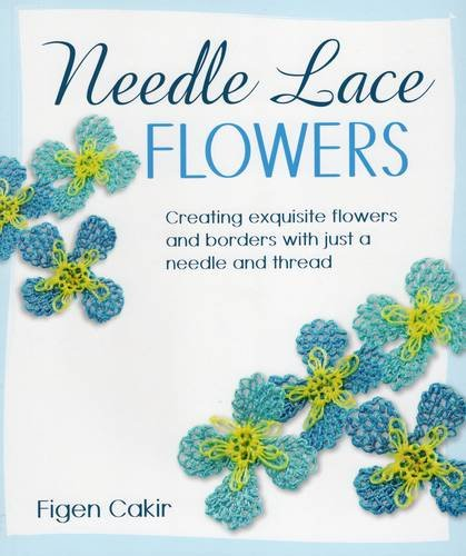Needle Lace Flowers: Creating Exquisite Flowers and Borders with Just a Needle and Thread por Figen Cakir