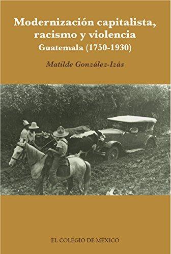 Modernización capitalista, racismo y violencia. Guatemala (1750-1930) por Matilde González-Izás