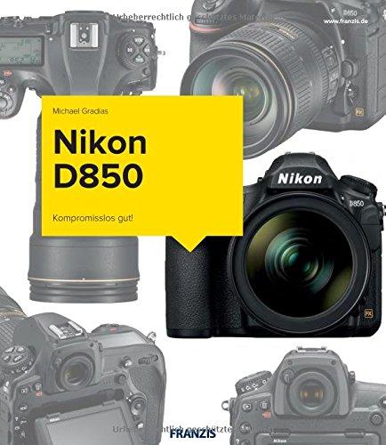 Nikon D850 - Das Kamerabuch: Kompromisslos gut!