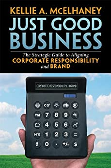 Just Good Business: The Strategic Guide to Aligning Corporate Responsibility and Brand by [McElhaney, Kellie]