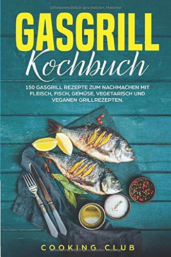 Gasgrill Kochbuch: Das Gasgrill Kochbuch XXL. Die 150 besten Gasgrill Rezepte zum Nachmachen mit Fleisch, Fisch, vegetarisch und veganen Grillrezepten. Inklusive Anleitung und vieles mehr.