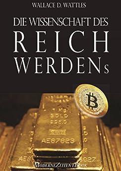 Die Wissenschaft des Reichwerdens (The Science of Getting Rich) (Vollständige deutsche eBook-Ausgabe) von [Wattles, Wallace D.]