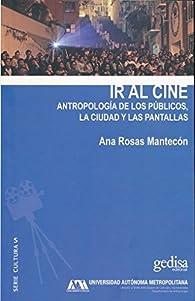 Ir al cine: Antropología de los públicos, la ciudad y las pantallas par  Ana Rosas Mantecón