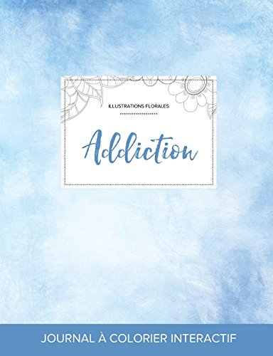 Journal de Coloration Adulte: Addiction (Illustrations Florales, Cieux Degages)