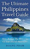 The Ultimate Philippines Travel Guide: How To Get The Most Out Of Your Island Adventure (Asia Travel Guide)