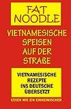 'Fat Noodle'.Vietnamesische Speisen auf der Straße.: Rezepte vom Vietnamesischen ins Deutsche übersetzt.