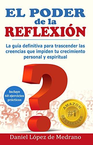 El poder de la Reflexion: La guía definitiva para trascender las creencias que impiden tu crecimiento personal y espiritual por Daniel Lopez de Medrano
