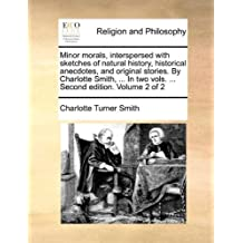 Minor morals, interspersed with sketches of natural history, historical anecdotes, and original stories. By Charlotte Smith, ... In two vols. ... Second edition. Volume 2 of 2 by Charlotte Turner Smith (2010-06-24)