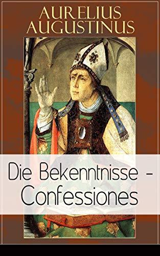 Augustinus: Die Bekenntnisse - Confessiones: Eine der einflussreichsten autobiographischen Texte der Weltliteratur