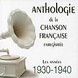 ANTHOLOGIE DE LA CHANSON FRANÇAISE ENREGISTRÉE : LES ANNÉES 1930-1940