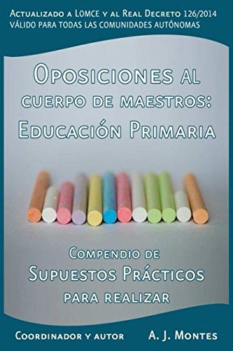 Oposiciones al Cuerpo de Maestros - Compendio de Supuestos Prácticos para realizar - Todas las Comunidades Autónomas: Especialidad de Educación Primaria (Temario Educación Primaria) por A. J. Montes