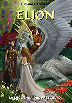 Elion La leggenda del prescelto (Elion Saga Vol. 1) di [Pellegrini, Luciano]