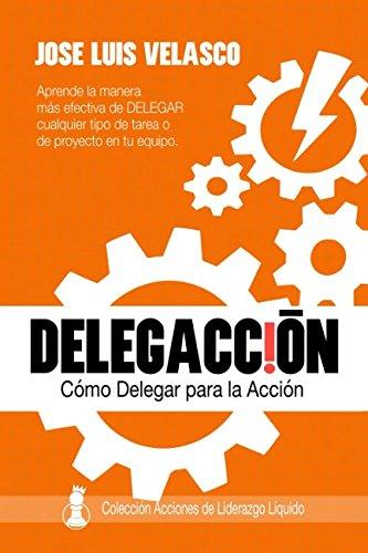 DelegAcción: Cómo Delegar para la Acción (Acciones de Liderazgo Líquido) por José Luis Velasco Bautista