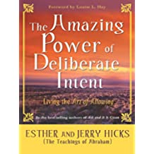 The Amazing Power of Deliberate Intent: Living the Art of Allowing (Law of Attraction)