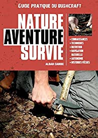 Nature Aventure Survie - Guide Pratique de Bushcraft par Alban Cambe