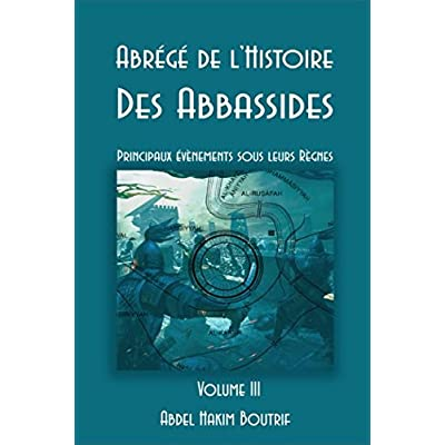 Abrégé de l'Histoire Des Abbassides - Volume III: Principaux évènements sous leurs Règnes