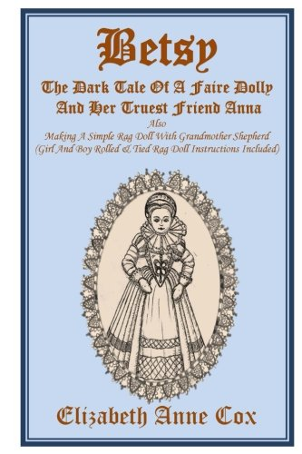 Betsy: The Dark Tale Of A Faire Dolly And Her Truest Friend Anna: Also Making A Simple Rag Doll With Grandmother Shepherd (Girl And Boy Rolled &Tied Rag Doll Instructions Included)