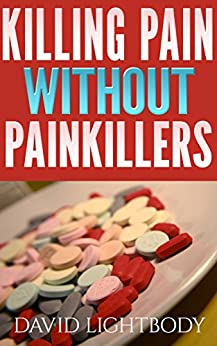 Killing Pain Without Painkillers - 100% Natural Pain Relief Without Popping Pills by [Lightbody, David]