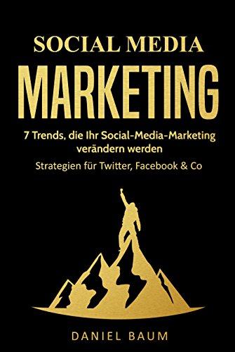 Social Media Marketing: 7 Trends, die Ihr Social-Media-Marketing 2018 verändern werden - Strategien für Twitter, Facebook & Co.