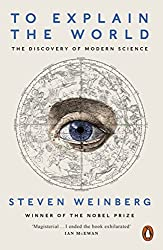 To Explain the World: The Discovery of Modern Science by Steven Weinberg (2016-02-01)