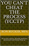You Can't Cheat The Process (YCCTP): The process requires, discipling, dedication, perseverance and that you show up.