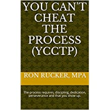 You Can't Cheat The Process (YCCTP): The process requires, discipling, dedication, perseverance and that you show up. (English Edition)