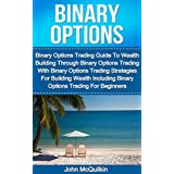 Binary Options: Binary Options Trading Guide To Wealth Building Through Binary Options Trading With Binary Options Trading Strategies For Building Wealth ... Trading For Beginners (English Edition)
