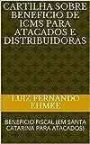 CARTILHA SOBRE BENEFICIO DE ICMS PARA ATACADOS E DISTRIBUIDORAS: BENEFICIO FISCAL (EM SANTA CATARINA PARA ATACADOS) (Portuguese Edition)