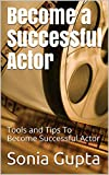Become a Successful Actor: Learn Acting - Tools and Tips (C2B Book 1)