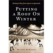 Putting A Roof On Winter: Hockey's Rise from Sports to Spectacle by Michael McKinley (2002-10-28)