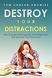 Destroy Your Distractions: How to Make Work Awesome, Get Things Done, and Skyrocket Your Productivity (Time Management Book 1) (English Edition)