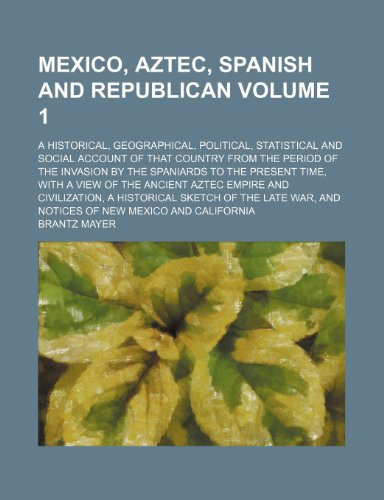 Mexico, Aztec, Spanish and Republican Volume 1; a historical, geographical, political, statistical and social account of that country from the period ... view of the ancient Aztec empire and civiliz