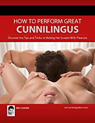 How to Perform Great Cunnilingus (Female Oral Sex) : Discover the Tips and Tricks to Making Her Scream With Pleasure (English Edition)
