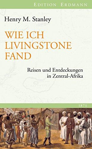 Wie ich Livingstone fand: Reisen und Entdeckungen in Zentral-Afrika (Edition Erdmann)
