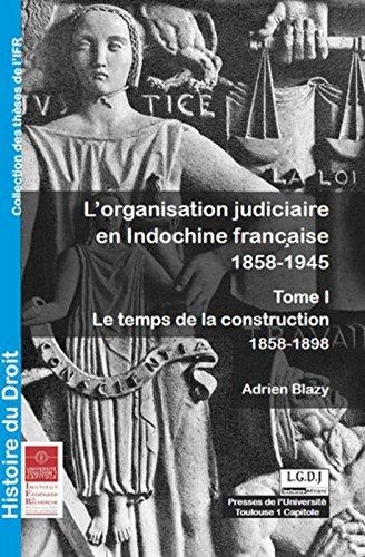 L'Organisation judiciaire en Indochine française 1858-1945. Tome 1 Le temps de la construction 1858-