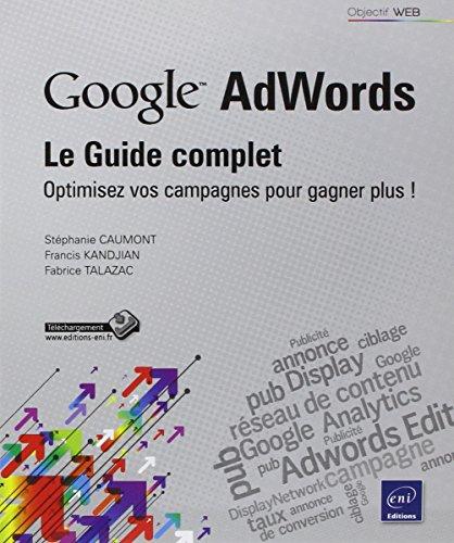 Google Adwords : le Guide complet - Optimisez vos campagnes pour gagner plus !