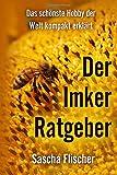 Der Imker Ratgeber - Das schönste Hobby der Welt kompakt erklärt (Imkern Schritt für Schritt, Imkereibedarf, Grundwissen für Imker und Bienenfreunde, Bienenvolk) - Sascha Flischer