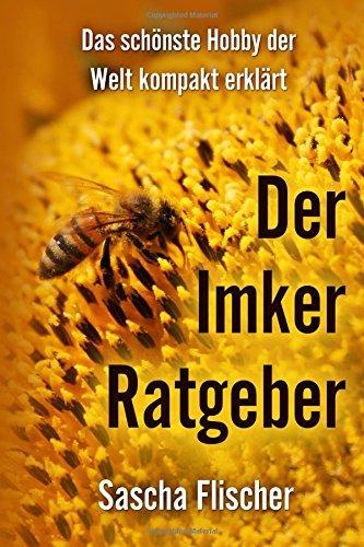 Der Imker Ratgeber - Das schönste Hobby der Welt kompakt erklärt (Imkern Schritt für Schritt, Imkereibedarf, Grundwissen für Imker und Bienenfreunde, Bienenvolk)