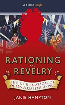 Rationing and Revelry: The Coronation of Queen Elizabeth II, 1953 (Kindle Single) by [Hampton, Janie]
