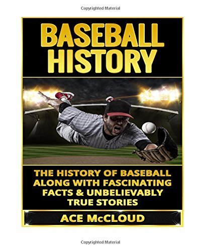 Baseball History: The History of Baseball Along With Fascinating Facts & Unbelievably True Stories (History of Baseball, Baseball Stories, Baseball Players, Baseball Guide, Baseball History) by Ace McCloud (2015-06-05)
