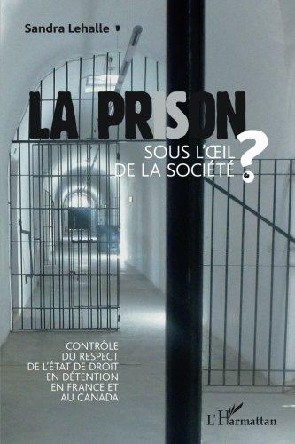 La prison sous l'oeil de la socièté: Contrôle du respect de l'état de droit en détention en France et au Canada par Sandra Lehalle