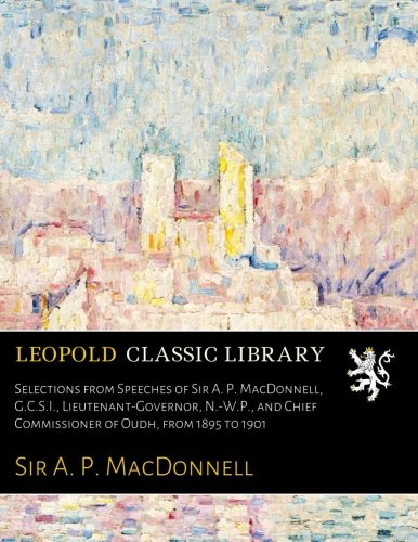 Selections from Speeches of Sir A. P. MacDonnell, G.C.S.I., Lieutenant-Governor, N.-W.P., and Chief Commissioner of Oudh, from 1895 to 1901 por Sir A. P. MacDonnell